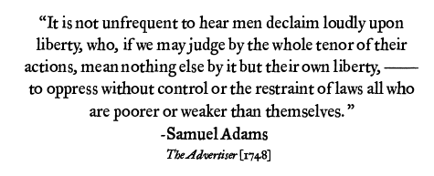 It is not unfrequent to hear men declaim loudly upon liberty, who, if we may judge by the whole tenor of their actions, mean nothing else by it but their own liberty, — to oppress without control or the restraint of laws all who are poorer or weaker than themselves. Samuel Adams, 1748