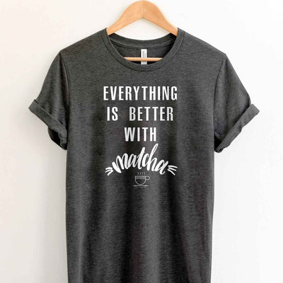 Everything is better with matcha T shirt