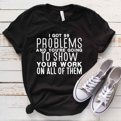 I Got 99 Problems And You're Going To Show Your Work On All Of Them T-Shirt