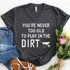 You're Never Too Old To Play In The Dirt T Shirt