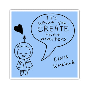 """It's what you CREATE that matters"""