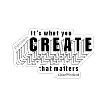 "Load image into Gallery viewer, ""It's what you create that matters"" Kiss Cut Sticker"