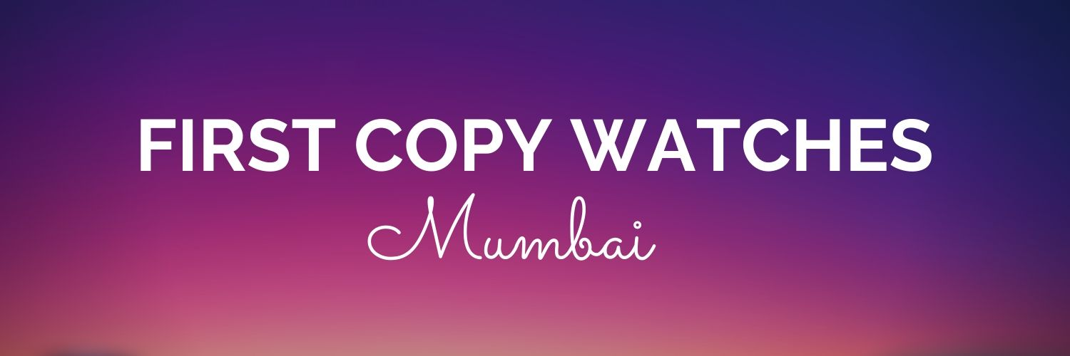 First copy watches Mumbai | 1st Copy Replica Watches Mumbai Online