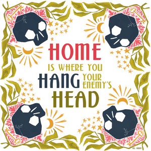 Home Is Where You Hang Your Enemy's Head - Art Print