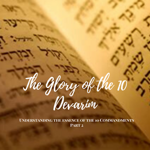 The Glory of the 10 Devarim - Understanding the essence of the 10 Commandments Part 2