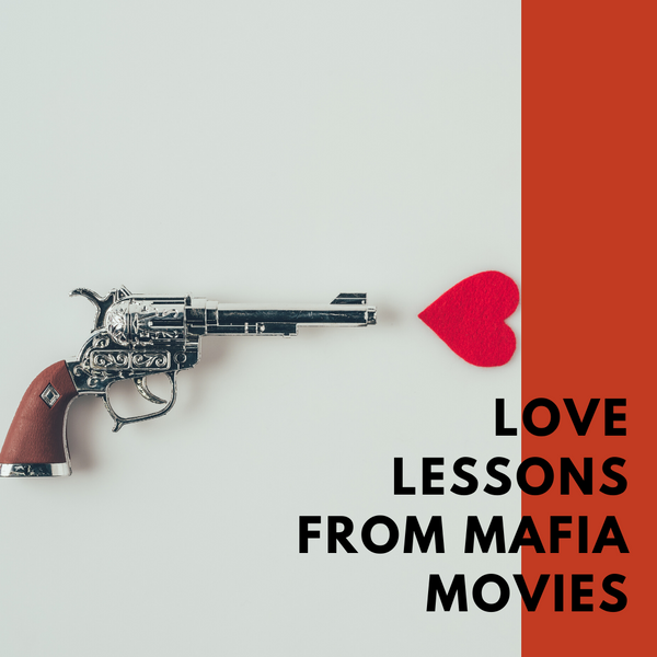 Everything I learned about love I learned from mafia movies.