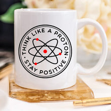 Load image into Gallery viewer, Think Like A Proton Stay Positive, 11 oz Mug