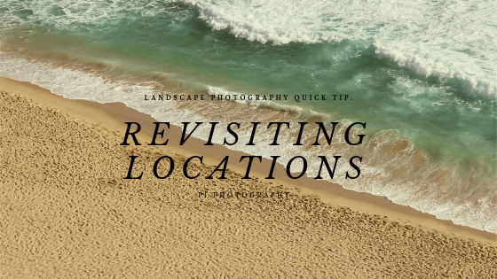 Landscape Photography Quick Tips: Revisit Locations