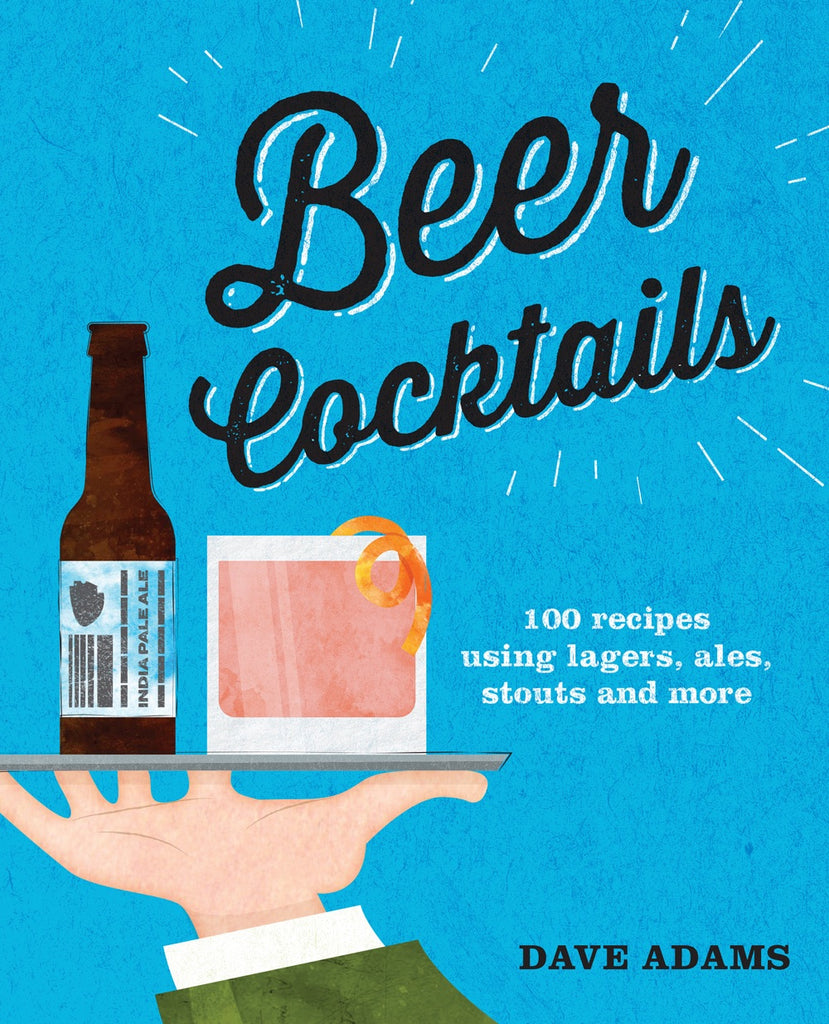 Beer Cocktails - 100 recipes using lagers, ales, stouts and more