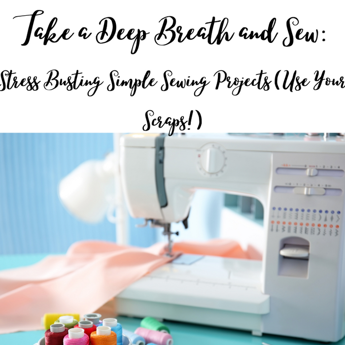 Take a Deep Breath and Sew: Stress Busting Simple Sewing Projects (Use Your Scraps!)