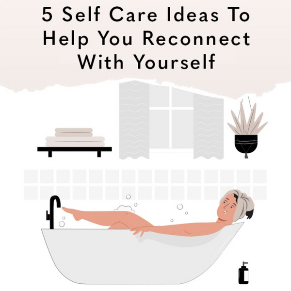5 Self Care Ideas To Help You Reconnect With Yourself