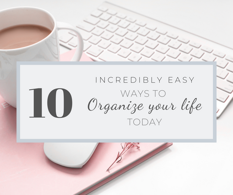 10 Incredibly Easy Ways to Organize Your Life Today