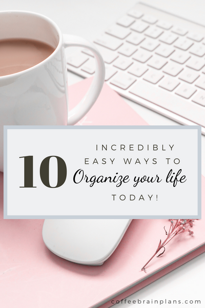 10 Quick and Easy Ways to Organize Your Life TODAY