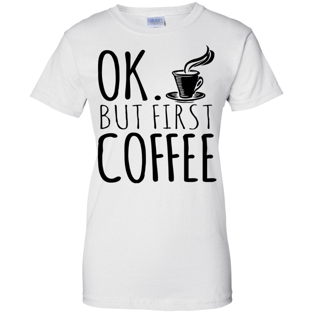 Ok But Coffee Firtst Ladies' T-Shirt