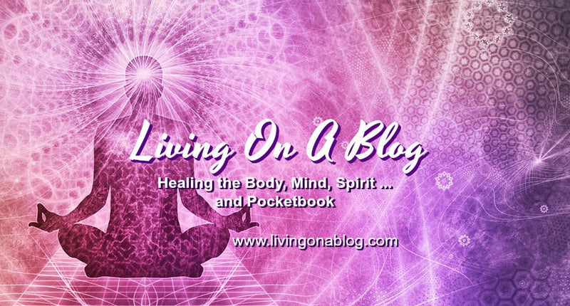 Living On A Blog - Healing the Body,  Mind, Spirit & Pocketbook