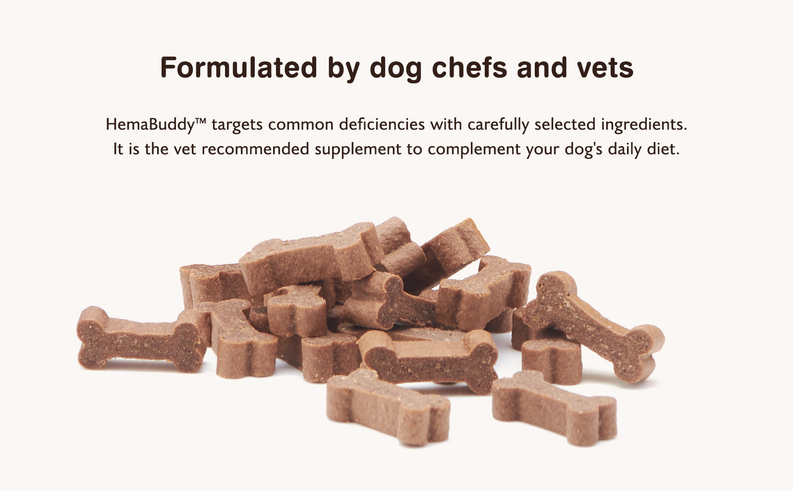 Formulated by dog chefs and vets HemaBuddy™ targets common deficiencies with carefully selected ingredients. It is the vet recommended supplement to complement your dog's daily diet.