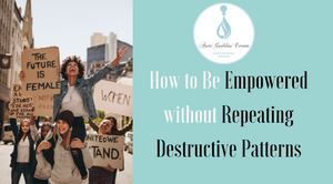 How to be Empowered without Repeating Destructive Patterns