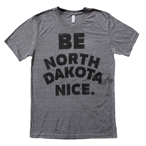 Be North Dakota Nice Tee - HomeTown Riot