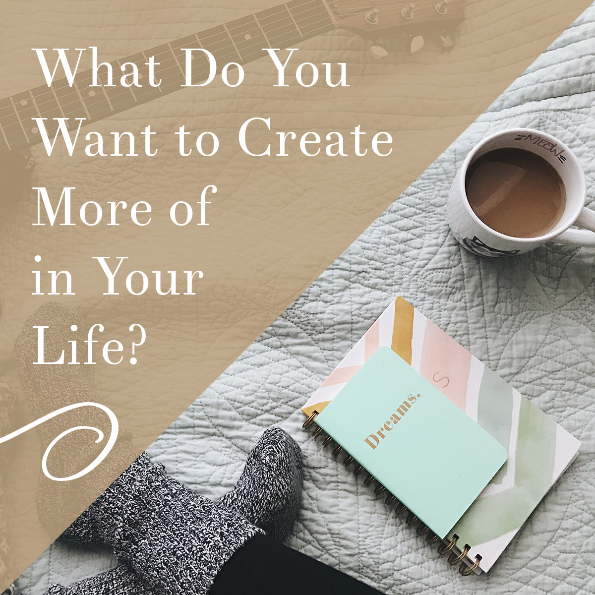 What do you want to create more of in your life?