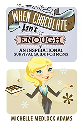When Chocolate Isn't Enough: An Inspirational Survival Guide for Moms