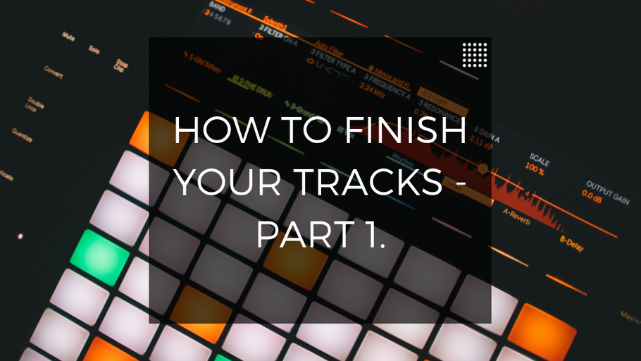 How To Finish Your Tracks - Part 1.