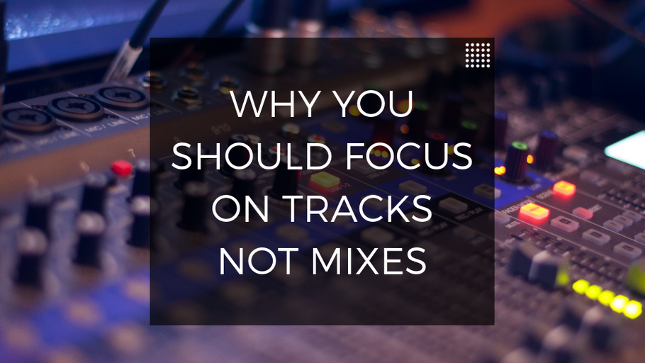 Why You Should Focus On Tracks Not Mixes