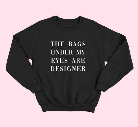 The Bags Under My Eyes Are Designer Sweatshirt