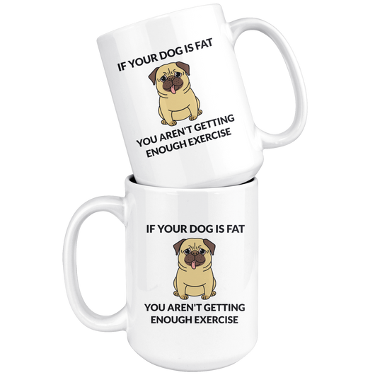 If Your Dog Is Fat You Aren't Getting Enough Exercise Coffee Mug