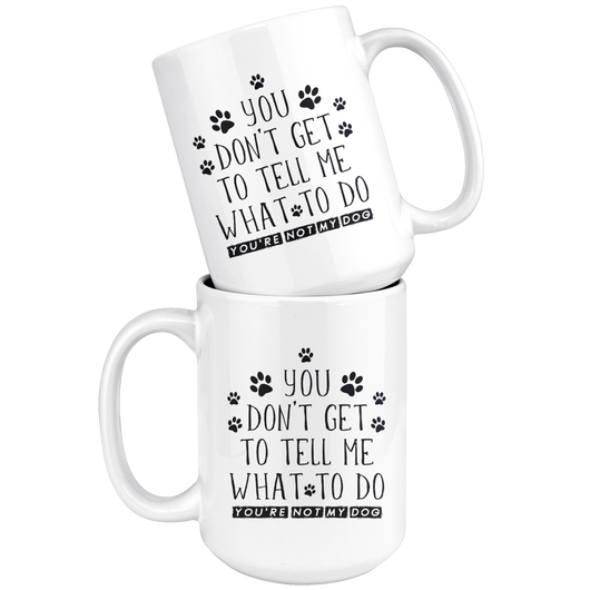 You Don't Get To Tell Me What To Do You're Not My Dog Coffee Mug
