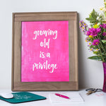 Growing Old is a Privilege print