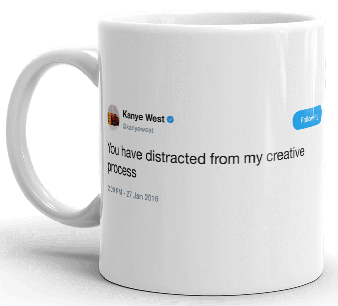 Kanye - you have distracted from my creative process