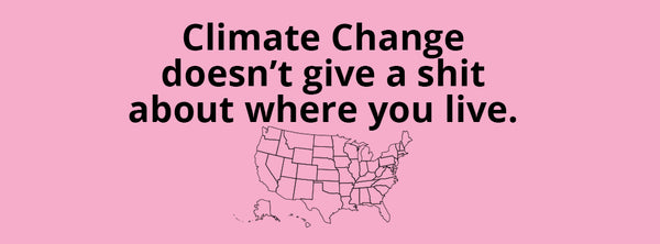 Climate Change Doesn't Give a Shit Where You Live
