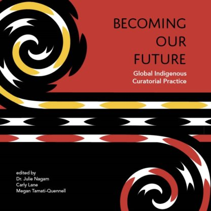 Becoming Our Future: Global Indigenous Curatorial Practice
