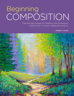 Beginning Composition: Tips and Techniques for Creating Well-Composed works of Art in Acrylic, Watercolor, and Oil