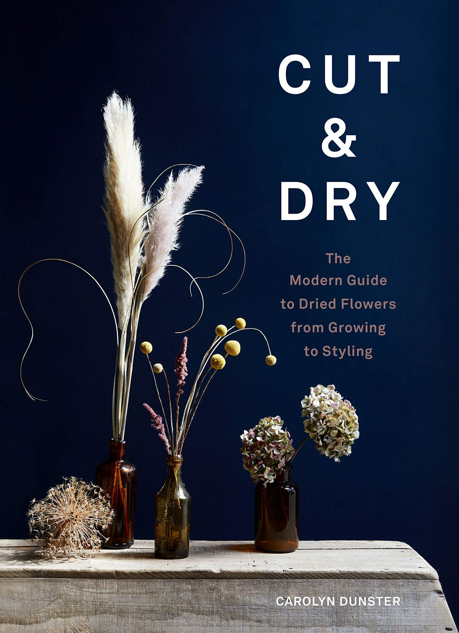 Cut & Dry: The Modern Guide to Dried Flowers from Growing to Styling