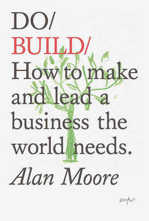 Do Build: How to Make and Lead a Business the World Needs