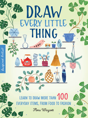 Draw Every Little Thing: Learn to Draw More than 100 Everyday Items, from Food to Fashion