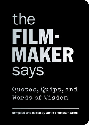 Film-Maker Says: Quotes, Quips and Words of Wisdom