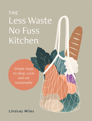 Less Waste No Fuss Kitchen: Simple Steps to Shop, Cook and Eat Sustainably