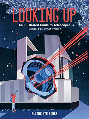 Looking Up An Illustrated Guide to Telescopes