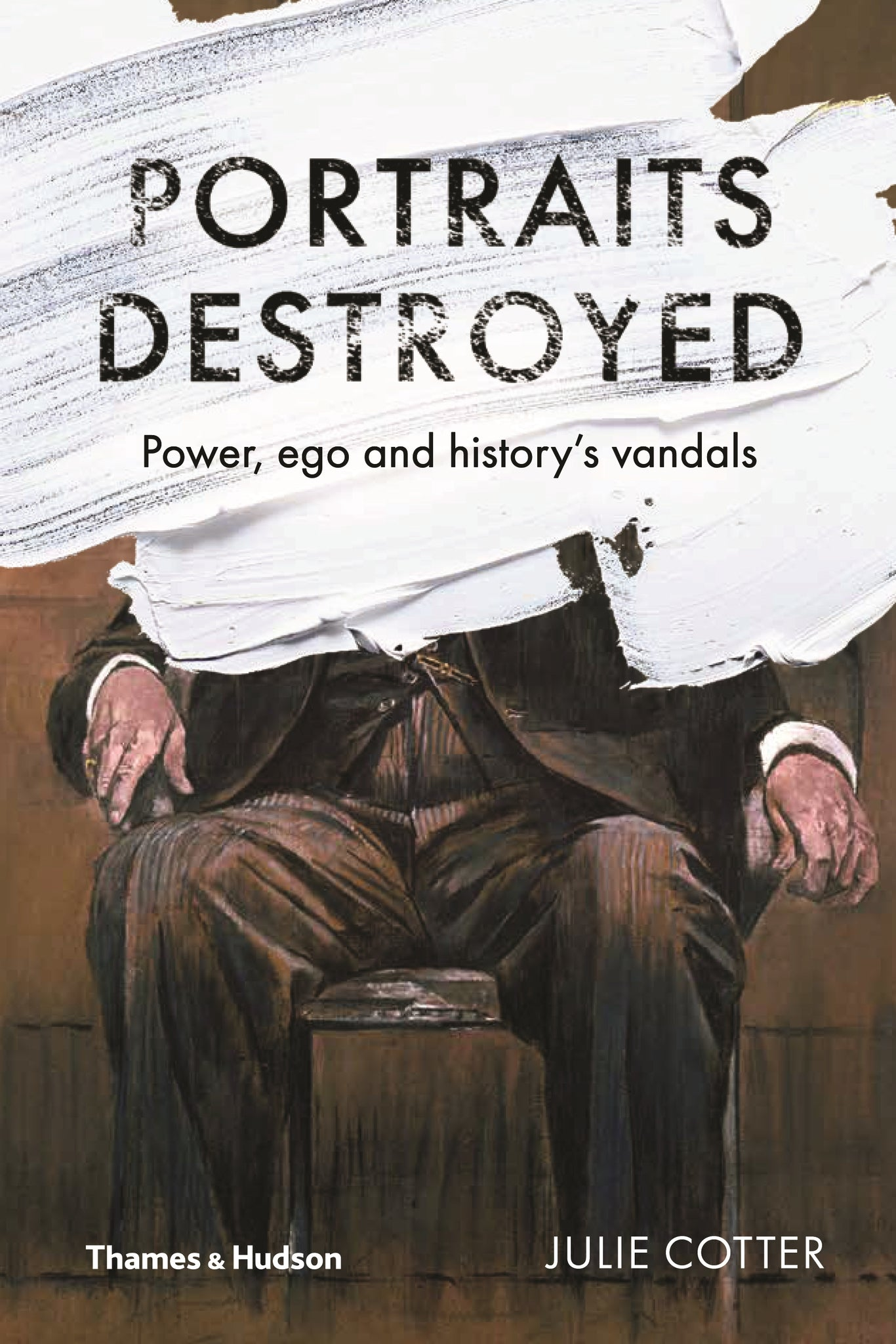 Portraits Destroyed: Power, Ego and History's Vandals