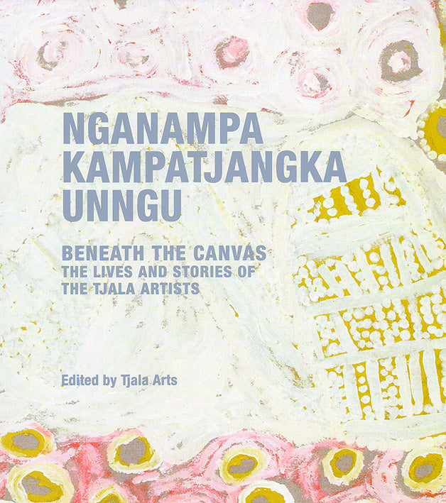 Nganampa Kampatjangka Unngu: Beneath the Canvas: The Lives and Stories of the Tjala Artists