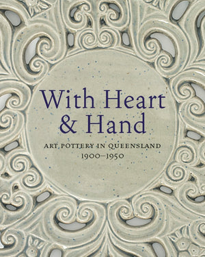 With Heart and Hand: Art Pottery in Queensland 1900-1950