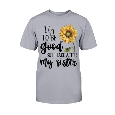 I Try To Be Good But I Take After My Sister T-shirt Hoodie