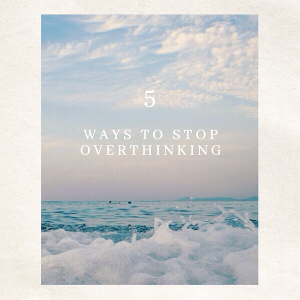 5 Ways to stop Overthinking