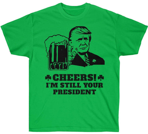 Cheers! I'm Still Your President St. Patrick's Day T-Shirt