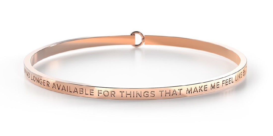 BE BANGLE I AM NO LONGER AVAILABLE FOR THINGS THAT MAKE ME FEEL LIKE SHIT ROSE