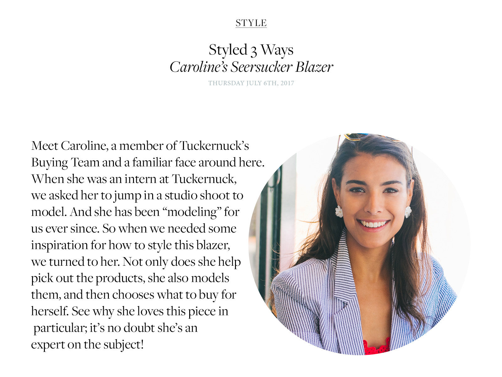 "Meet Caroline, a member of Tuckernuck's  Buying Team and a familiar face around here. When she was an intern at Tuckernuck, we asked her to jump in a studio shoot to model. And she has been ""modeling"" for us ever since. So when we needed some inspiration for how to style this blazer, we turned to her. Not only does she help pick out the products, she also models them, and then chooses what to buy for herself. See why she loves this piece in  particular; it's no doubt she's an  expert on the subject!"