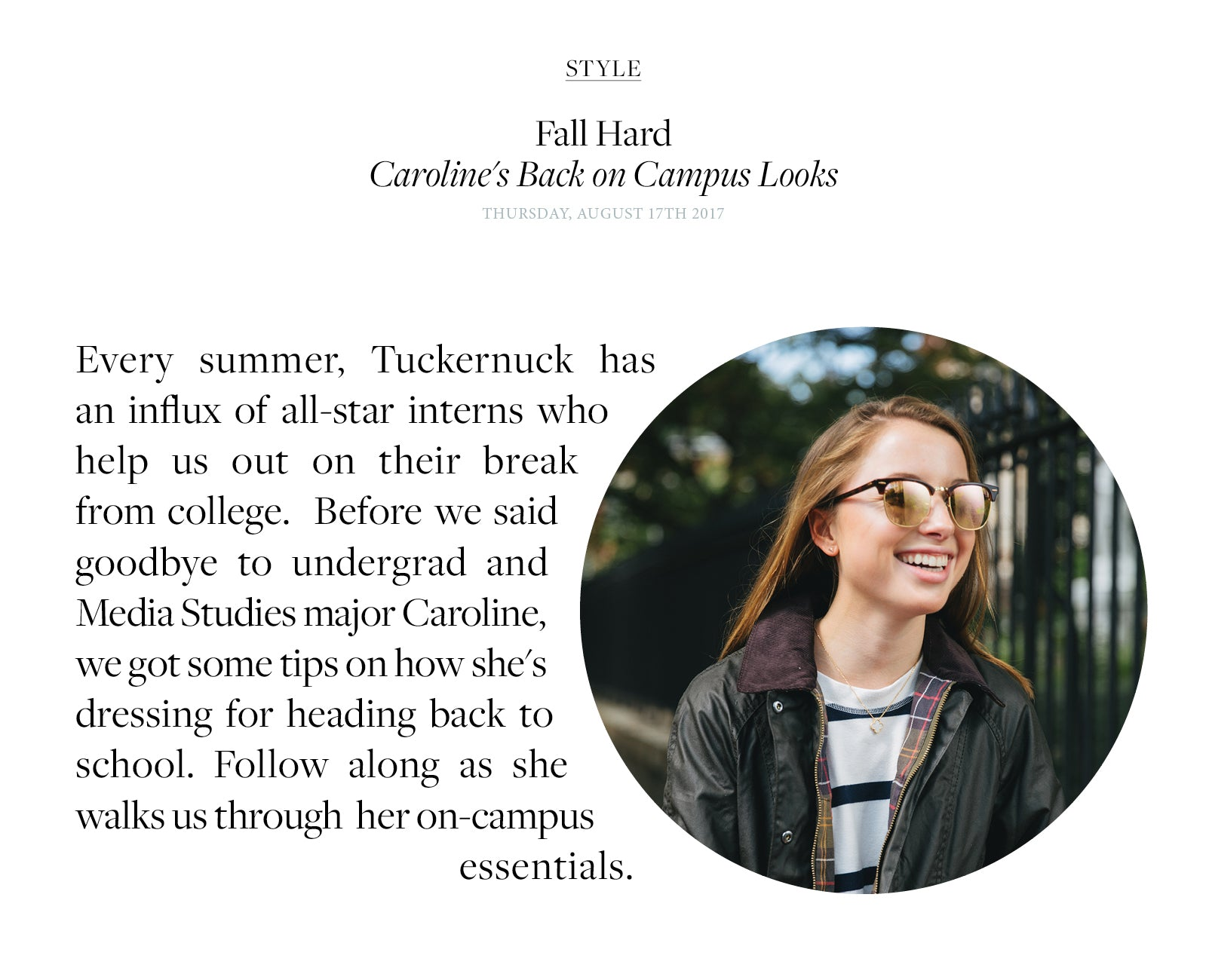 Every summer, Tuckernuck has an influx of all-star interns who help us out on their break from college.  Before we said goodbye to undergrad and Media Studies major Caroline,  we got some tips on how she's dressing for heading back to school. Follow along as she walks us through  her on-campus  essentials.