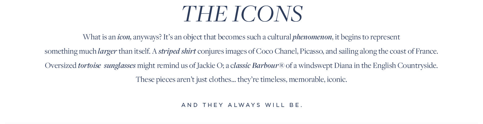 What is an icon, anyways? It's an object that becomes such a cultural phenomenon, it begins to represent  something much larger than itself. A striped shirt conjures images of Coco Chanel, Picasso, and sailing along the coast of France. Oversized tortoise  sunglasses might remind us of Jackie O; a classic Barbour® of a windswept Diana in the English Countryside. These pieces aren't just clothes... they're timeless, memorable, iconic.  And they always will be.